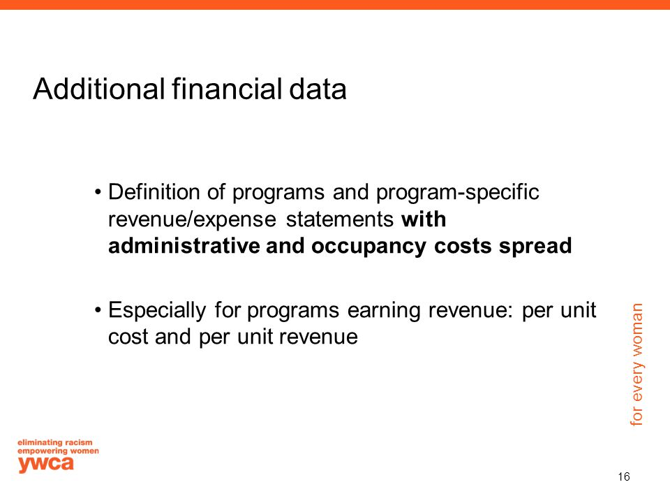 for every woman Additional financial data Definition of programs and program-specific revenue/expense statements with administrative and occupancy costs spread Especially for programs earning revenue: per unit cost and per unit revenue 16