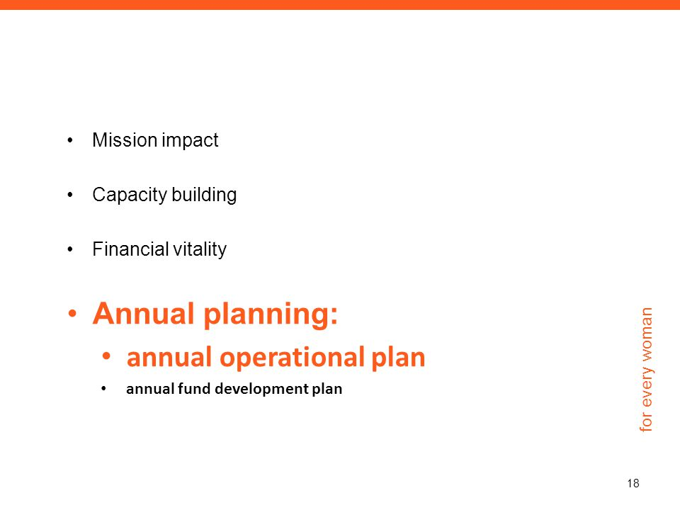 for every woman Mission impact Capacity building Financial vitality Annual planning: annual operational plan annual fund development plan 18