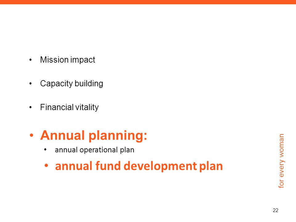 for every woman Mission impact Capacity building Financial vitality Annual planning: annual operational plan annual fund development plan 22