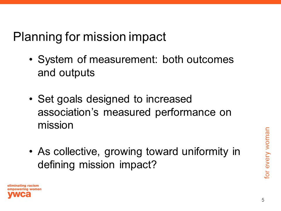 for every woman Planning for mission impact System of measurement: both outcomes and outputs Set goals designed to increased association's measured pe