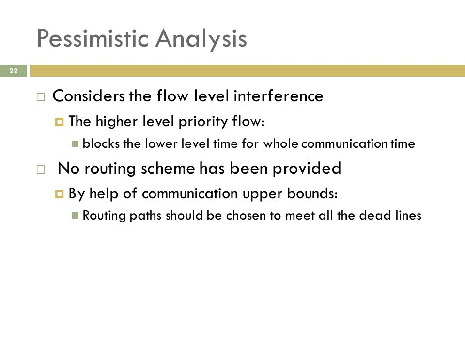 Pessimistic Analysis 22  Considers the flow level interference  The higher level priority flow: blocks the lower level time for whole communication time  No routing scheme has been provided  By help of communication upper bounds: Routing paths should be chosen to meet all the dead lines