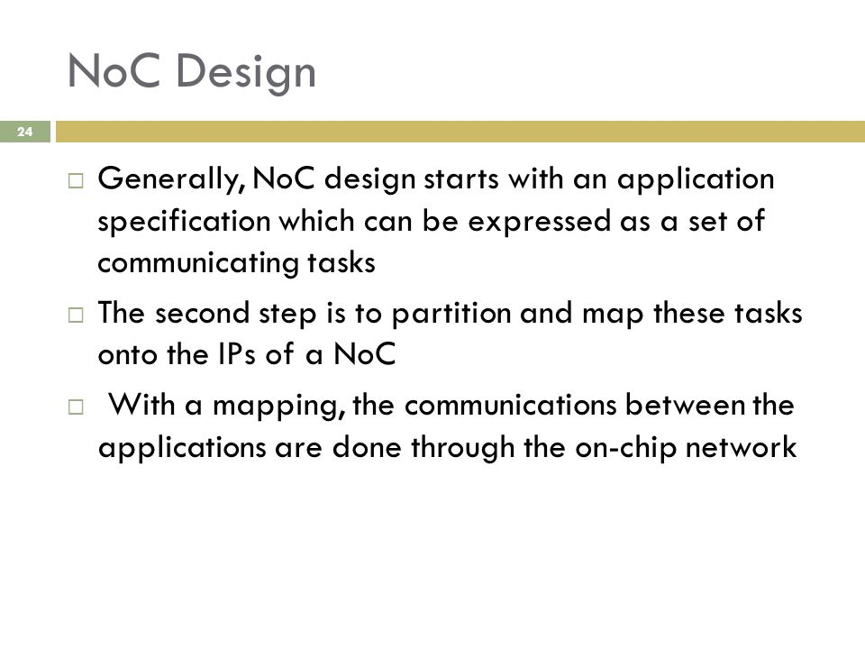 NoC Design 24  Generally, NoC design starts with an application specification which can be expressed as a set of communicating tasks  The second step is to partition and map these tasks onto the IPs of a NoC  With a mapping, the communications between the applications are done through the on-chip network