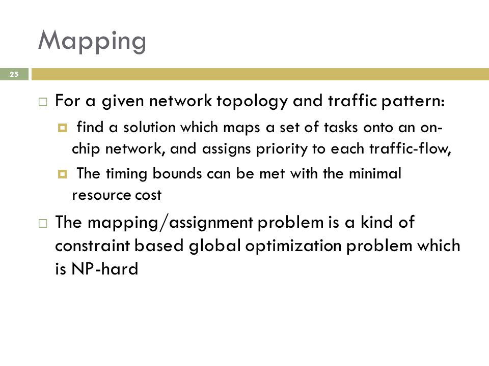 Mapping 25  For a given network topology and traffic pattern:  find a solution which maps a set of tasks onto an on- chip network, and assigns priority to each traffic-flow,  The timing bounds can be met with the minimal resource cost  The mapping/assignment problem is a kind of constraint based global optimization problem which is NP-hard