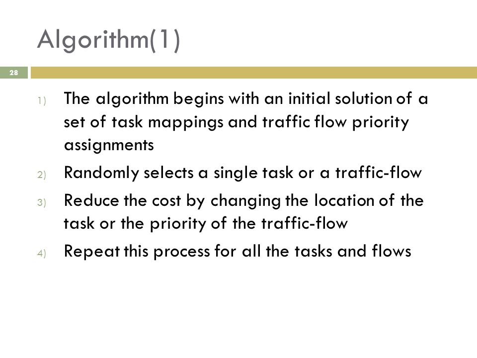 Algorithm(1) 28 1) The algorithm begins with an initial solution of a set of task mappings and traffic flow priority assignments 2) Randomly selects a single task or a traffic-flow 3) Reduce the cost by changing the location of the task or the priority of the traffic-flow 4) Repeat this process for all the tasks and flows