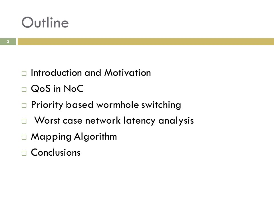 Outline 3  Introduction and Motivation  QoS in NoC  Priority based wormhole switching  Worst case network latency analysis  Mapping Algorithm  Conclusions