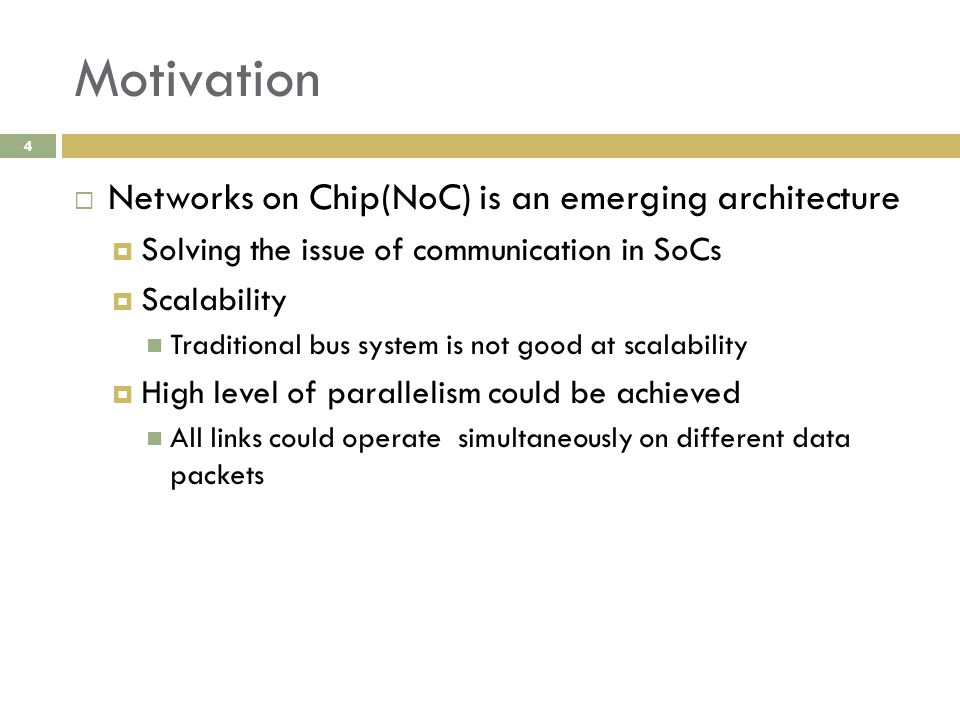Motivation 4  Networks on Chip(NoC) is an emerging architecture  Solving the issue of communication in SoCs  Scalability Traditional bus system is