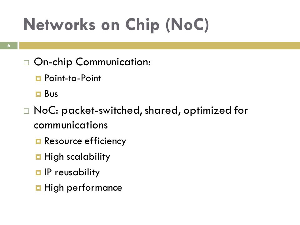Networks on Chip (NoC) 6  On-chip Communication:  Point-to-Point  Bus  NoC: packet-switched, shared, optimized for communications  Resource efficiency  High scalability  IP reusability  High performance