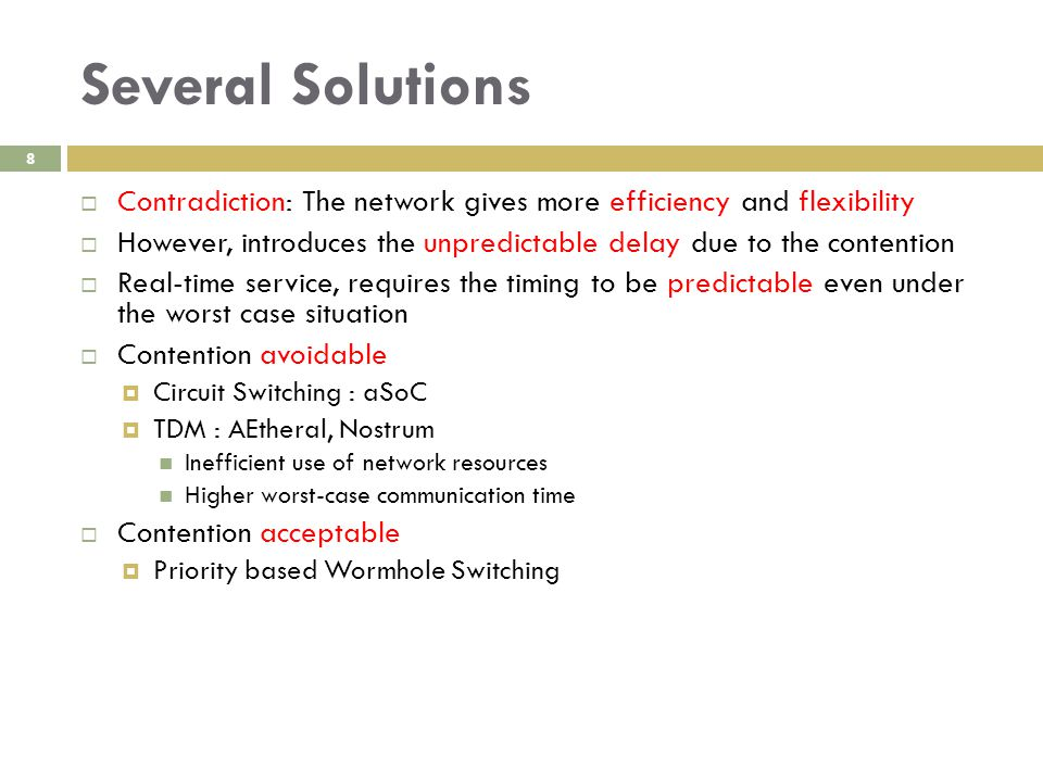 Several Solutions 8  Contradiction: The network gives more efficiency and flexibility  However, introduces the unpredictable delay due to the contention  Real-time service, requires the timing to be predictable even under the worst case situation  Contention avoidable  Circuit Switching : aSoC  TDM : AEtheral, Nostrum Inefficient use of network resources Higher worst-case communication time  Contention acceptable  Priority based Wormhole Switching