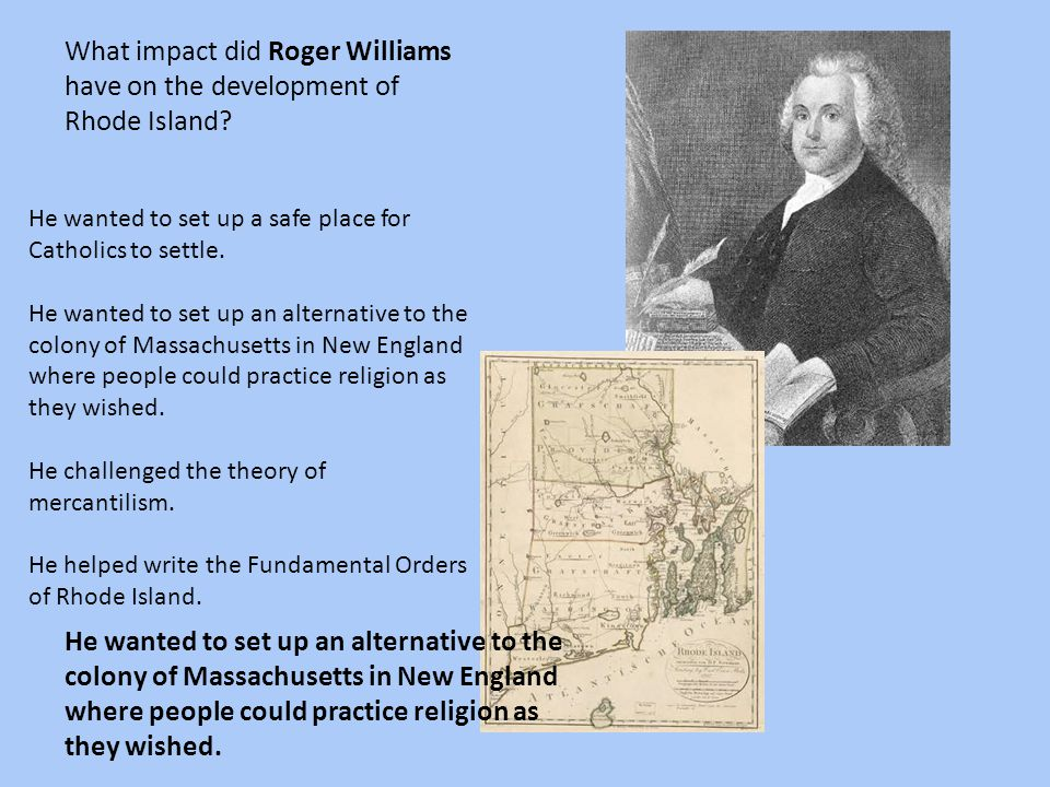 What impact did Roger Williams have on the development of Rhode Island? He wanted to set up a safe place for Catholics to settle. He wanted to set up