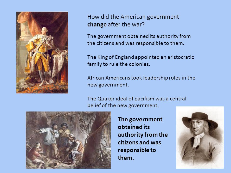 How did the American government change after the war? The government obtained its authority from the citizens and was responsible to them. The King of