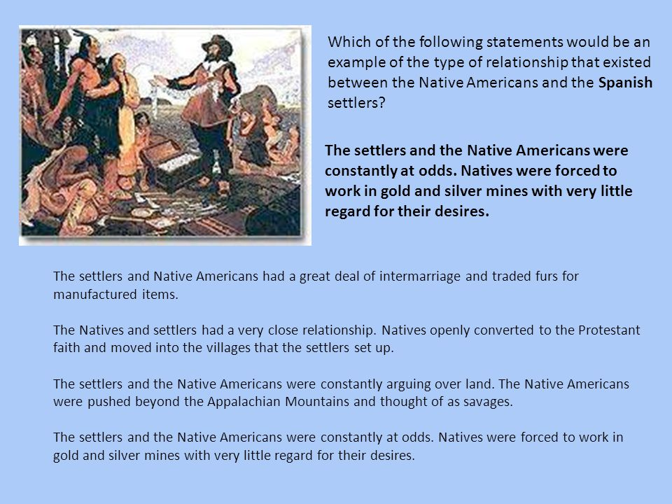 Which of the following statements would be an example of the type of relationship that existed between the Native Americans and the Spanish settlers?