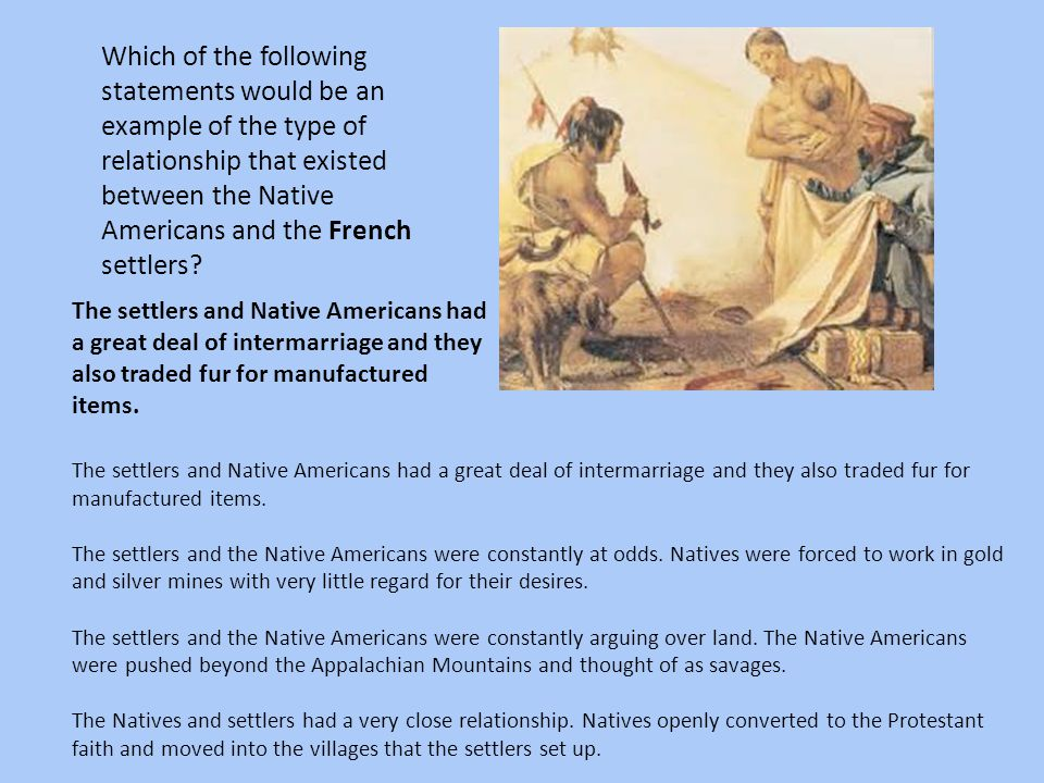 Which of the following statements would be an example of the type of relationship that existed between the Native Americans and the French settlers? T