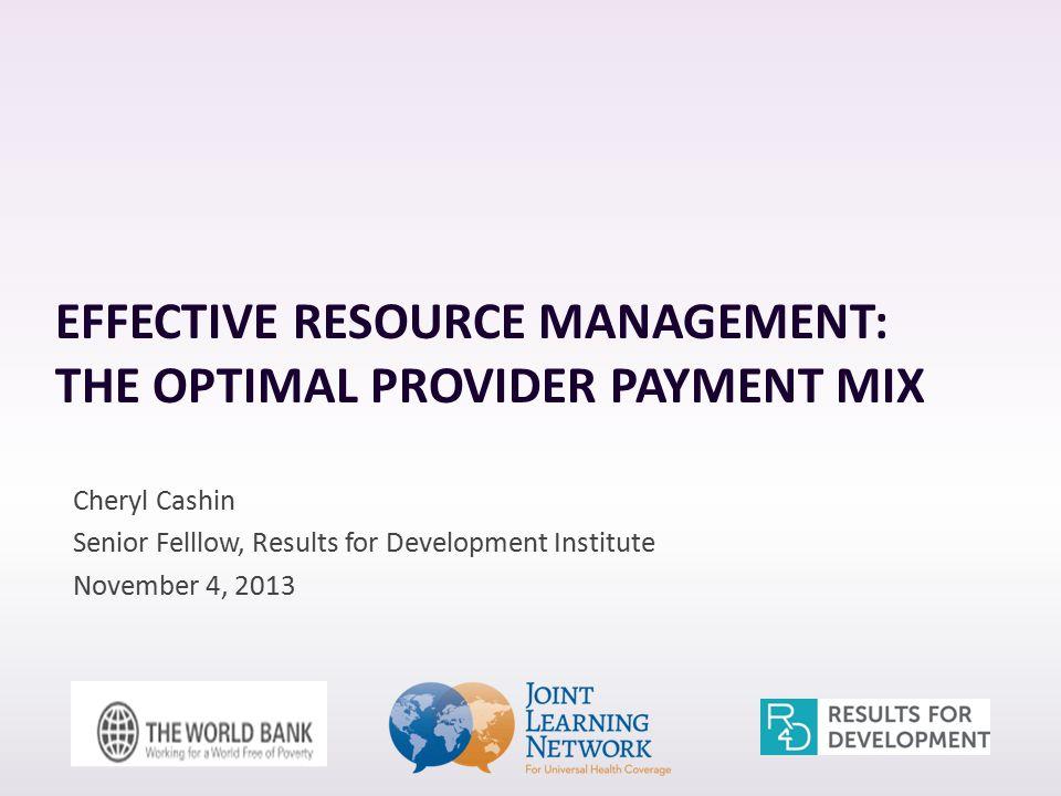 EFFECTIVE RESOURCE MANAGEMENT: THE OPTIMAL PROVIDER PAYMENT MIX Cheryl Cashin Senior Felllow, Results for Development Institute November 4, 2013