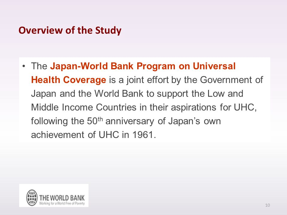 Overview of the Study The Japan-World Bank Program on Universal Health Coverage is a joint effort by the Government of Japan and the World Bank to support the Low and Middle Income Countries in their aspirations for UHC, following the 50 th anniversary of Japan's own achievement of UHC in 1961.