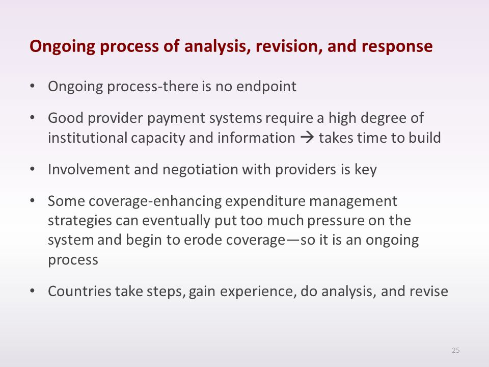 Ongoing process of analysis, revision, and response Ongoing process-there is no endpoint Good provider payment systems require a high degree of institutional capacity and information  takes time to build Involvement and negotiation with providers is key Some coverage-enhancing expenditure management strategies can eventually put too much pressure on the system and begin to erode coverage—so it is an ongoing process Countries take steps, gain experience, do analysis, and revise 25