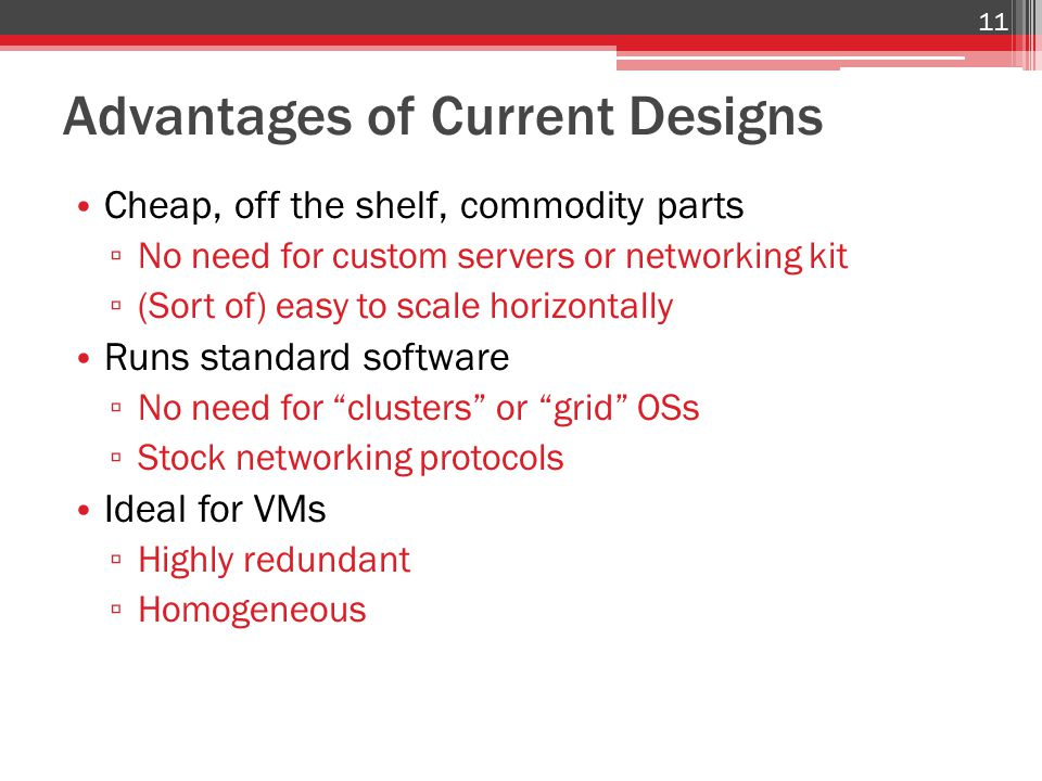 Advantages of Current Designs Cheap, off the shelf, commodity parts ▫ No need for custom servers or networking kit ▫ (Sort of) easy to scale horizontally Runs standard software ▫ No need for clusters or grid OSs ▫ Stock networking protocols Ideal for VMs ▫ Highly redundant ▫ Homogeneous 11