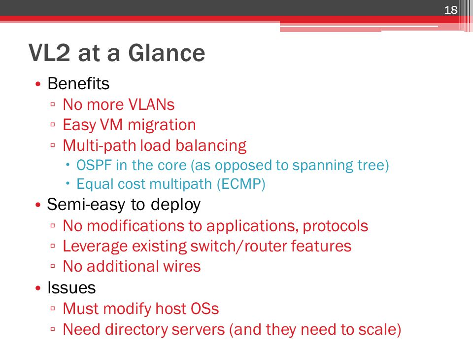 VL2 at a Glance Benefits ▫ No more VLANs ▫ Easy VM migration ▫ Multi-path load balancing  OSPF in the core (as opposed to spanning tree)  Equal cost multipath (ECMP) Semi-easy to deploy ▫ No modifications to applications, protocols ▫ Leverage existing switch/router features ▫ No additional wires Issues ▫ Must modify host OSs ▫ Need directory servers (and they need to scale) 18