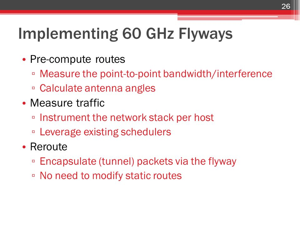 Implementing 60 GHz Flyways Pre-compute routes ▫ Measure the point-to-point bandwidth/interference ▫ Calculate antenna angles Measure traffic ▫ Instru