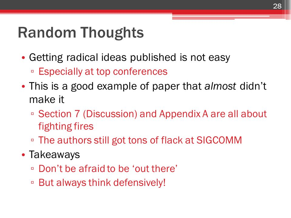 Random Thoughts Getting radical ideas published is not easy ▫ Especially at top conferences This is a good example of paper that almost didn't make it ▫ Section 7 (Discussion) and Appendix A are all about fighting fires ▫ The authors still got tons of flack at SIGCOMM Takeaways ▫ Don't be afraid to be 'out there' ▫ But always think defensively.