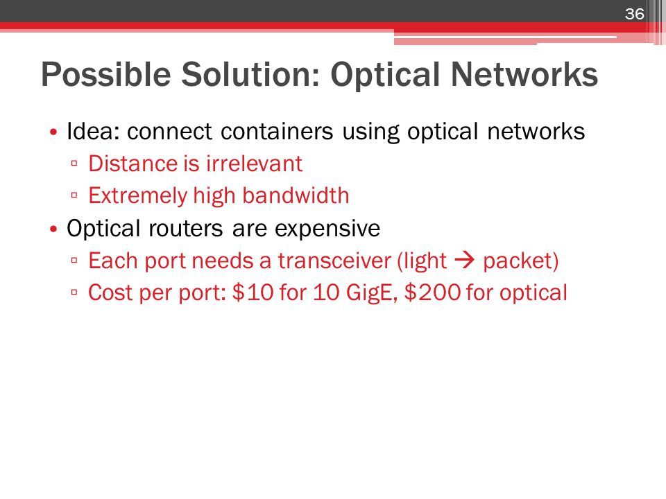 Possible Solution: Optical Networks Idea: connect containers using optical networks ▫ Distance is irrelevant ▫ Extremely high bandwidth Optical routers are expensive ▫ Each port needs a transceiver (light  packet) ▫ Cost per port: $10 for 10 GigE, $200 for optical 36