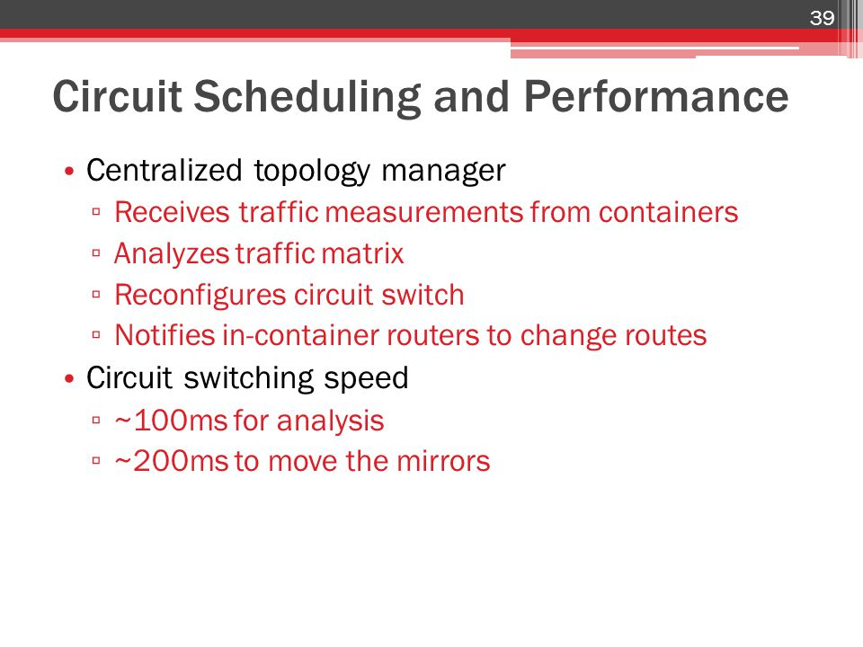 Circuit Scheduling and Performance Centralized topology manager ▫ Receives traffic measurements from containers ▫ Analyzes traffic matrix ▫ Reconfigures circuit switch ▫ Notifies in-container routers to change routes Circuit switching speed ▫ ~100ms for analysis ▫ ~200ms to move the mirrors 39