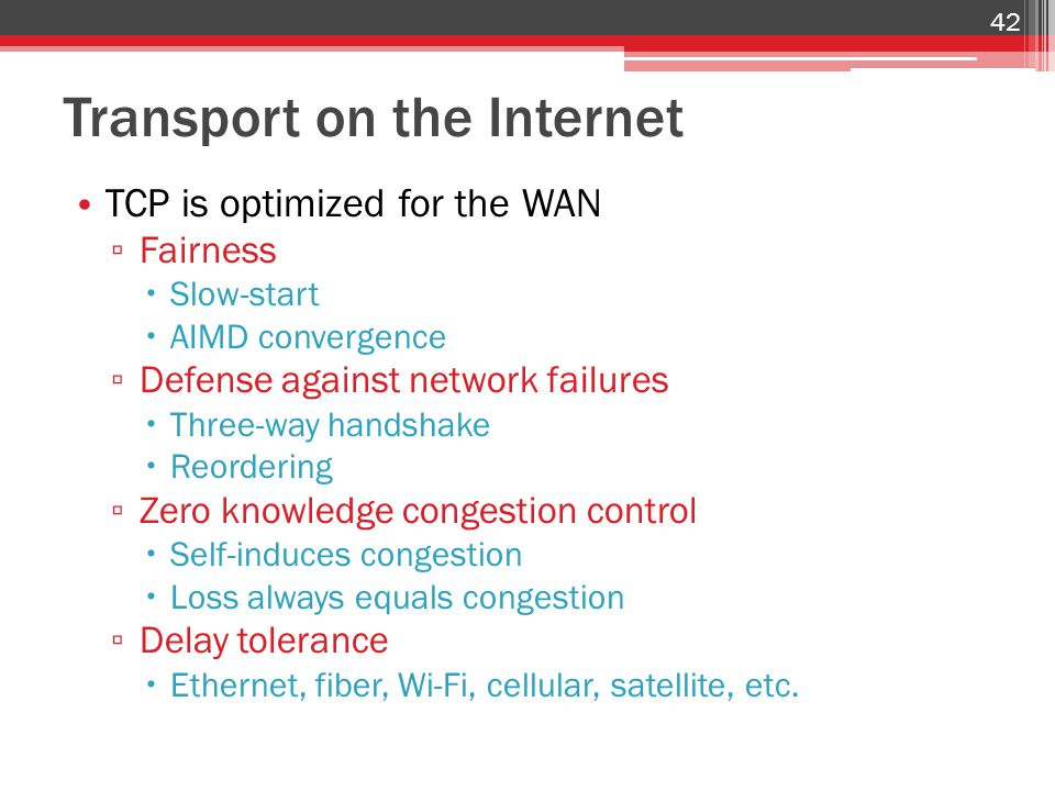 Transport on the Internet TCP is optimized for the WAN ▫ Fairness  Slow-start  AIMD convergence ▫ Defense against network failures  Three-way handshake  Reordering ▫ Zero knowledge congestion control  Self-induces congestion  Loss always equals congestion ▫ Delay tolerance  Ethernet, fiber, Wi-Fi, cellular, satellite, etc.