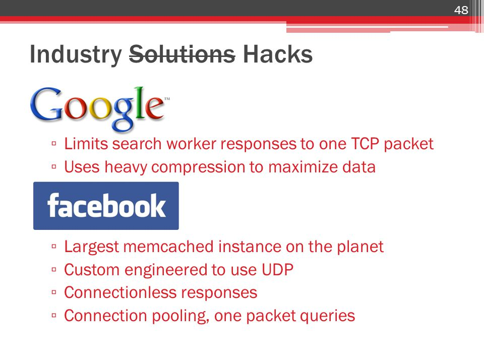 Industry Solutions Hacks ▫ Limits search worker responses to one TCP packet ▫ Uses heavy compression to maximize data ▫ Largest memcached instance on the planet ▫ Custom engineered to use UDP ▫ Connectionless responses ▫ Connection pooling, one packet queries 48