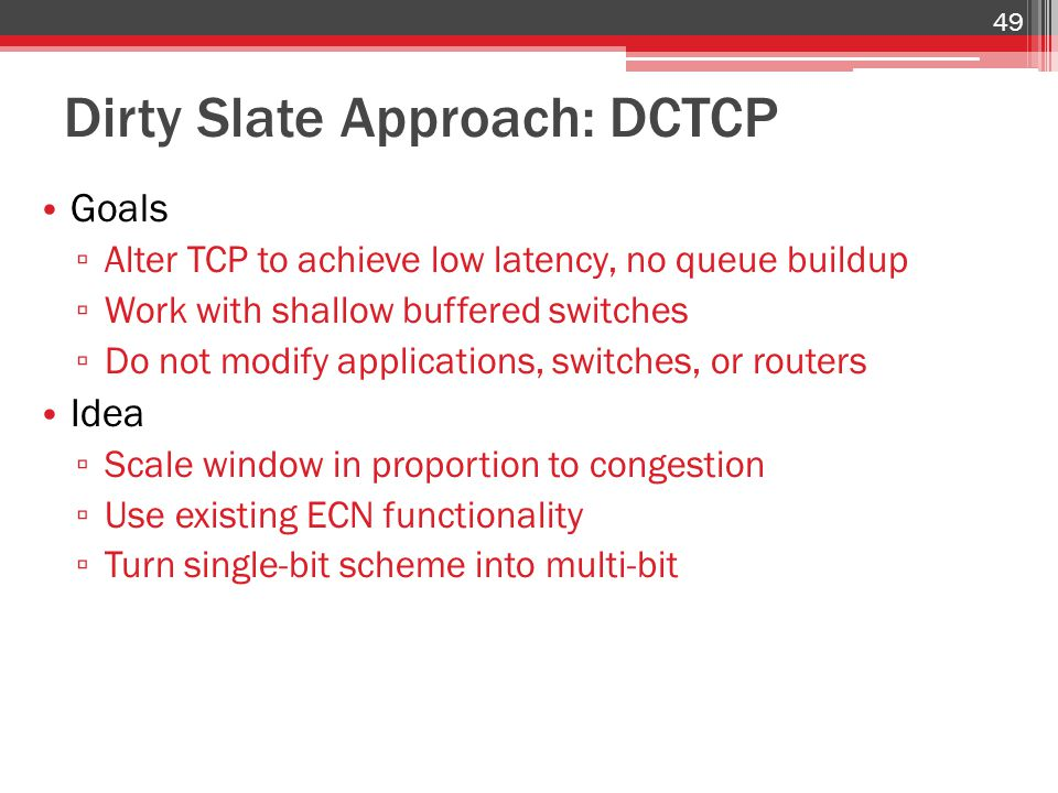 Dirty Slate Approach: DCTCP Goals ▫ Alter TCP to achieve low latency, no queue buildup ▫ Work with shallow buffered switches ▫ Do not modify applications, switches, or routers Idea ▫ Scale window in proportion to congestion ▫ Use existing ECN functionality ▫ Turn single-bit scheme into multi-bit 49