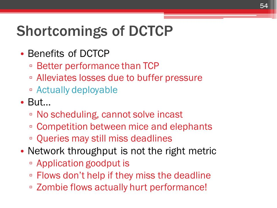 Shortcomings of DCTCP Benefits of DCTCP ▫ Better performance than TCP ▫ Alleviates losses due to buffer pressure ▫ Actually deployable But… ▫ No sched