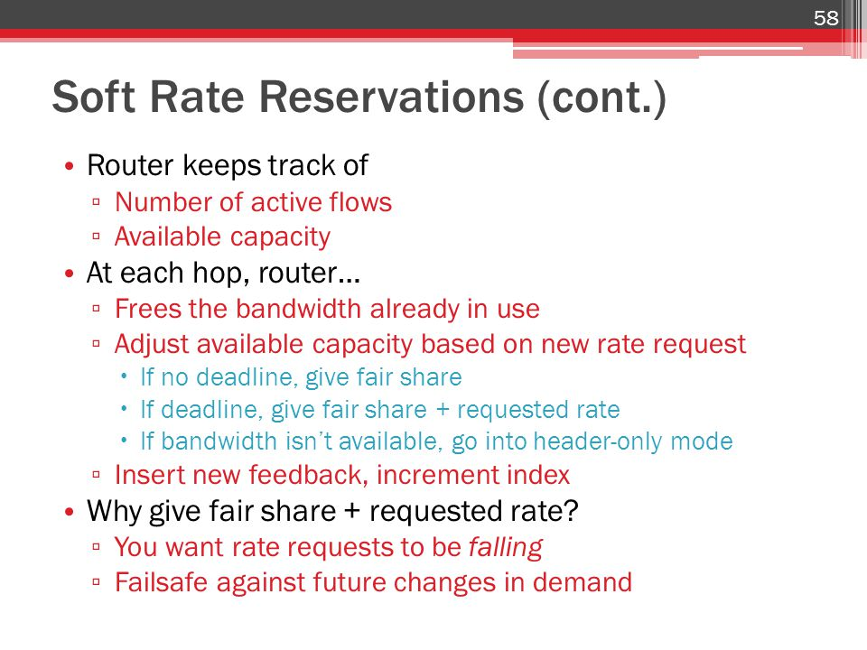 Soft Rate Reservations (cont.) Router keeps track of ▫ Number of active flows ▫ Available capacity At each hop, router… ▫ Frees the bandwidth already in use ▫ Adjust available capacity based on new rate request  If no deadline, give fair share  If deadline, give fair share + requested rate  If bandwidth isn't available, go into header-only mode ▫ Insert new feedback, increment index Why give fair share + requested rate.