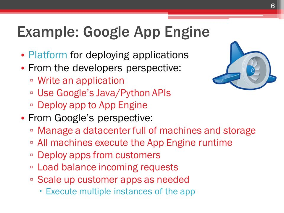Example: Google App Engine Platform for deploying applications From the developers perspective: ▫ Write an application ▫ Use Google's Java/Python APIs ▫ Deploy app to App Engine From Google's perspective: ▫ Manage a datacenter full of machines and storage ▫ All machines execute the App Engine runtime ▫ Deploy apps from customers ▫ Load balance incoming requests ▫ Scale up customer apps as needed  Execute multiple instances of the app 6