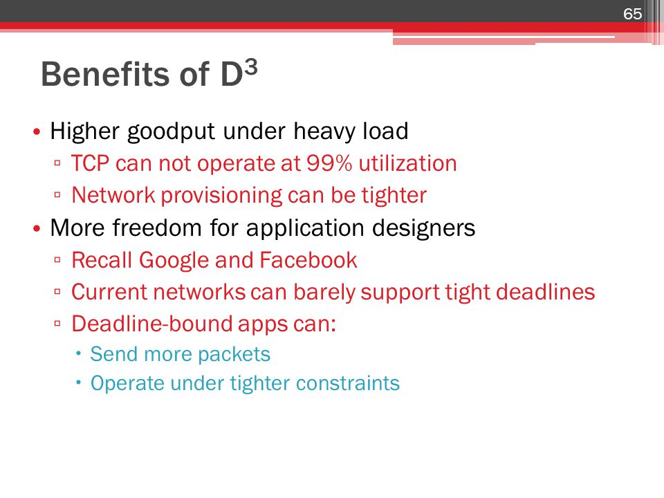 Benefits of D 3 Higher goodput under heavy load ▫ TCP can not operate at 99% utilization ▫ Network provisioning can be tighter More freedom for applic