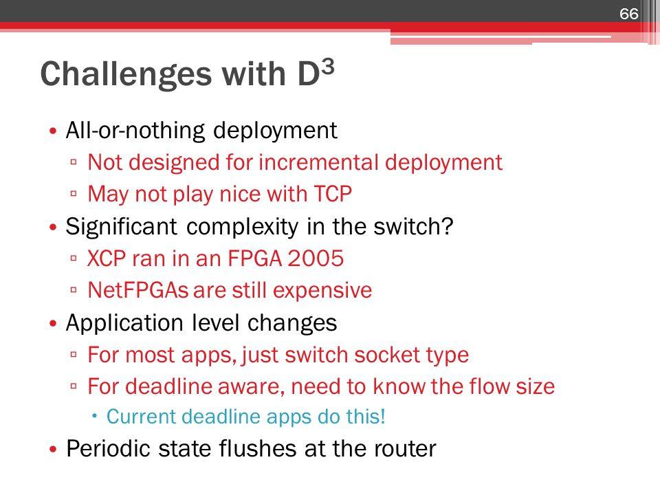 Challenges with D 3 All-or-nothing deployment ▫ Not designed for incremental deployment ▫ May not play nice with TCP Significant complexity in the swi