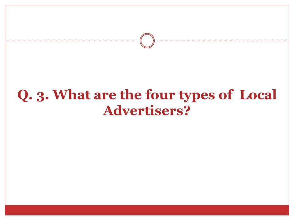 Q. 3. What are the four types of Local Advertisers?