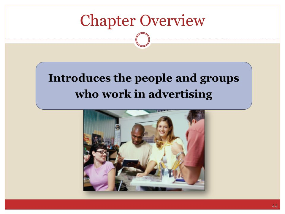 4-3 Chapter Objectives Describe stages in agency/client relationship Define the main types of ad agencies Discuss how agencies get clients, make money Explain what people do in ad agencies Describe factors that affect agency/client relationship Describe what advertisers do and detail org structure Identify the various groups in advertising and their relationships Explain how the media and suppliers help