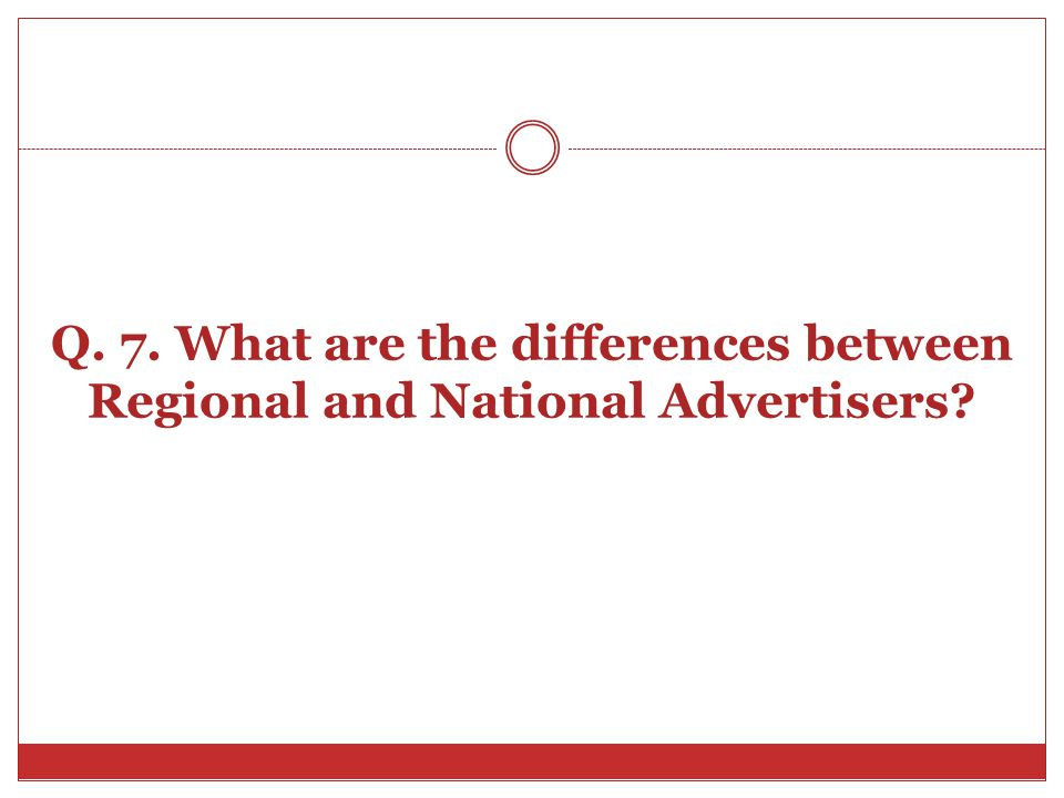 Q. 7. What are the differences between Regional and National Advertisers?