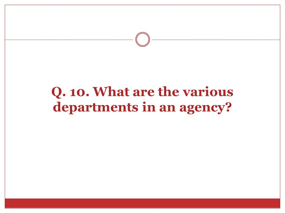 Q. 10. What are the various departments in an agency?