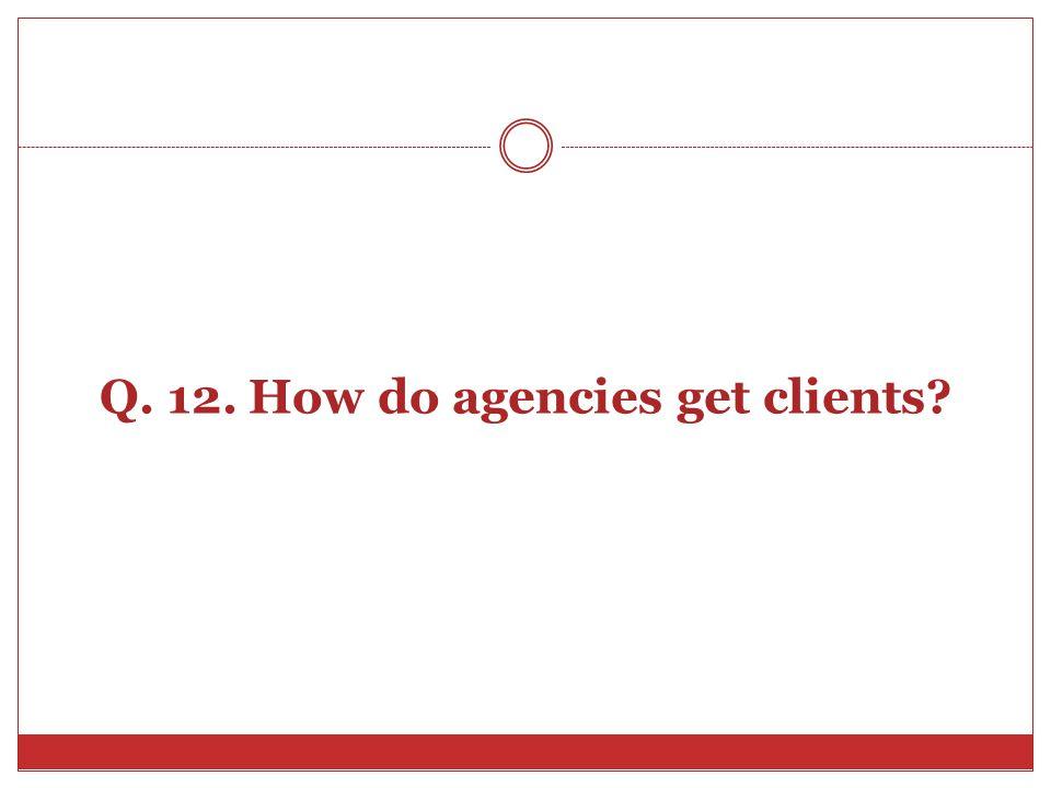 Q. 12. How do agencies get clients?