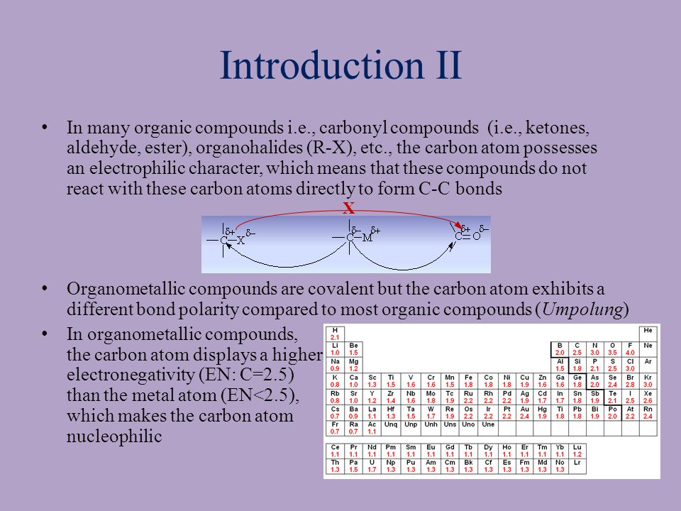 Introduction III Organometallic compounds have been proven to be very good synthetic tools in organic chemistry Gilman reagents (organocuprates compounds) They are used to perform substitution reactions on sp 2 -carbon atoms that cannot be performed in the same fashion like on sp 3 -carbon atoms (S N 1 and S N 2) Organocuprates are considered very mild nucleophiles due to weak bond polarity (EN: Cu=1.9, C=2.5   EN=0.6) Thus, they usually favor 1,4-additions on  -unsaturated carbonyl compounds