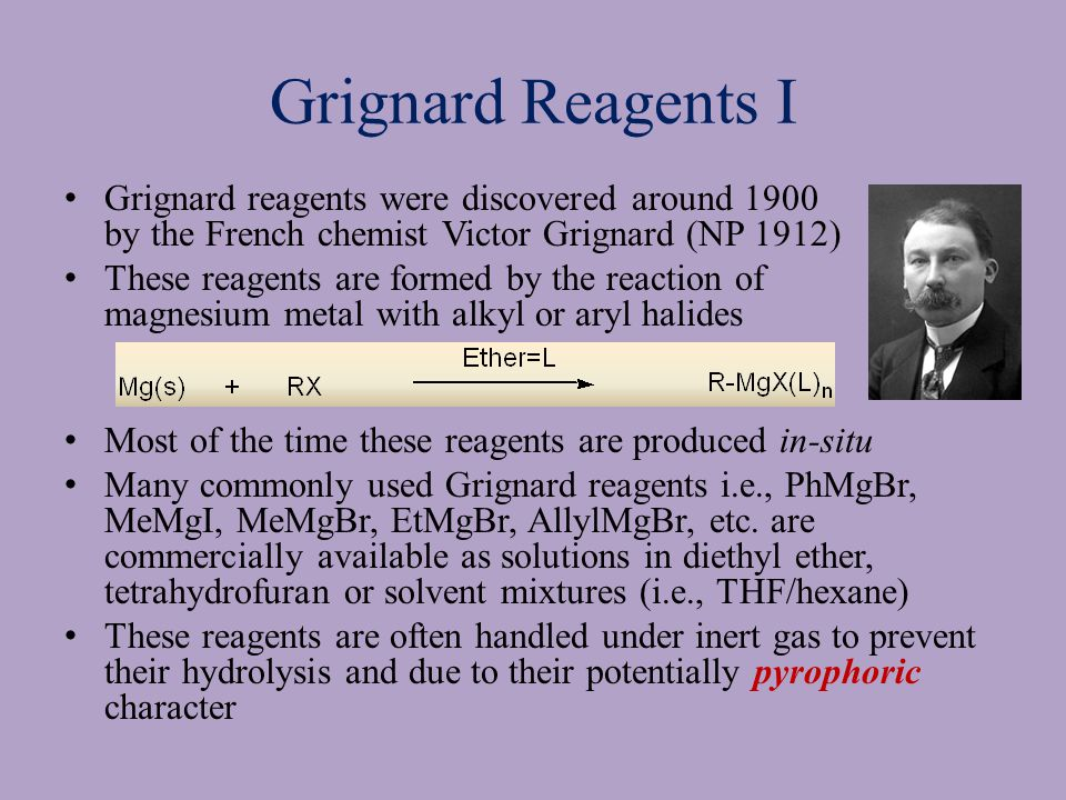 Grignard Reagents I Grignard reagents were discovered around 1900 by the French chemist Victor Grignard (NP 1912) These reagents are formed by the reaction of magnesium metal with alkyl or aryl halides Most of the time these reagents are produced in-situ Many commonly used Grignard reagents i.e., PhMgBr, MeMgI, MeMgBr, EtMgBr, AllylMgBr, etc.