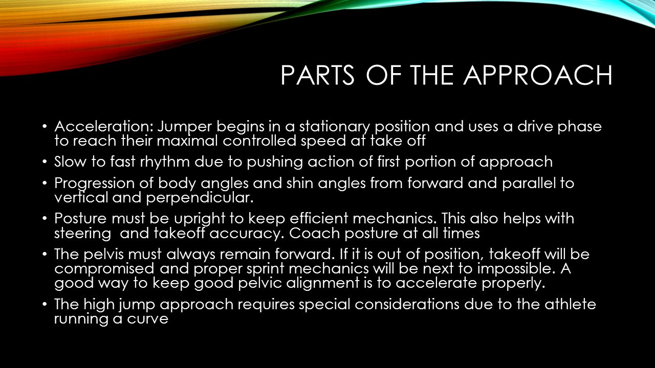 PARTS OF THE APPROACH Acceleration: Jumper begins in a stationary position and uses a drive phase to reach their maximal controlled speed at take off