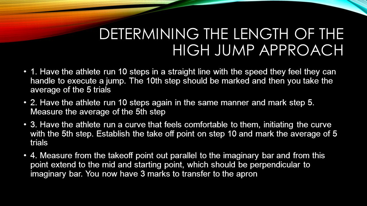 DETERMINING THE LENGTH OF THE HIGH JUMP APPROACH 1. Have the athlete run 10 steps in a straight line with the speed they feel they can handle to execu