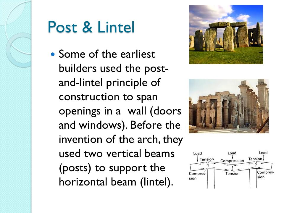 Post & Lintel Some of the earliest builders used the post- and-lintel principle of construction to span openings in a wall (doors and windows).