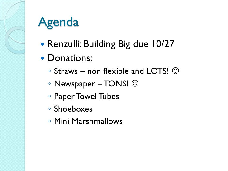 Agenda Renzulli: Building Big due 10/27 Donations: ◦ Straws – non flexible and LOTS.