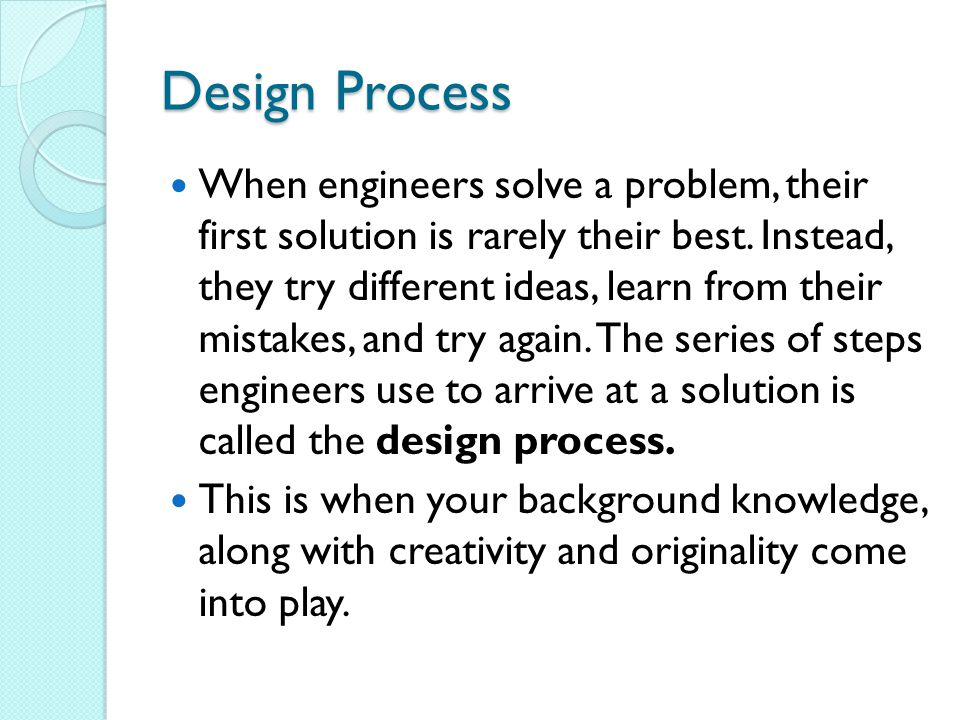 Design Process When engineers solve a problem, their first solution is rarely their best.