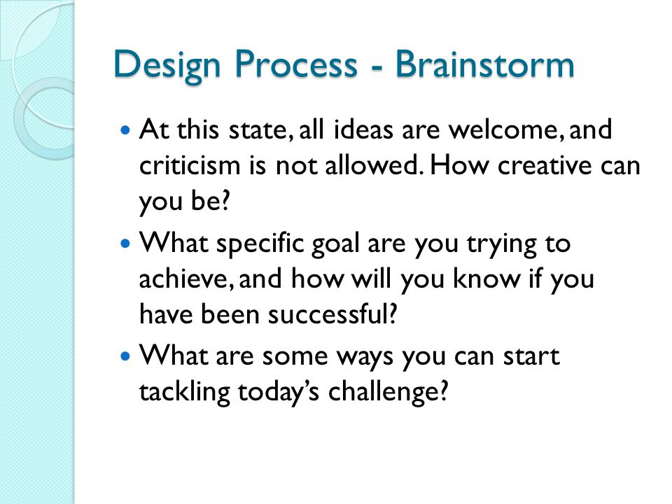 Design Process - Brainstorm At this state, all ideas are welcome, and criticism is not allowed.