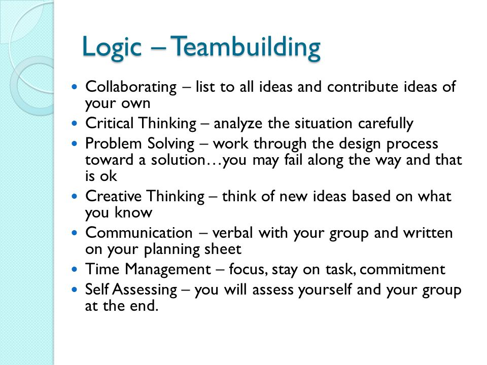 Logic – Teambuilding Collaborating – list to all ideas and contribute ideas of your own Critical Thinking – analyze the situation carefully Problem Solving – work through the design process toward a solution…you may fail along the way and that is ok Creative Thinking – think of new ideas based on what you know Communication – verbal with your group and written on your planning sheet Time Management – focus, stay on task, commitment Self Assessing – you will assess yourself and your group at the end.