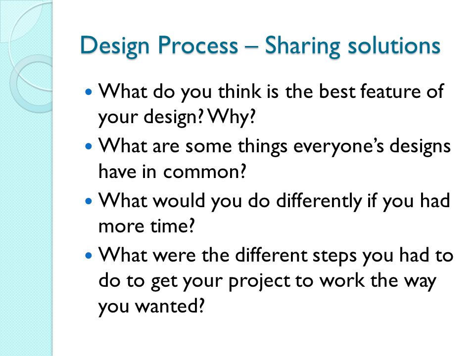 Design Process – Sharing solutions What do you think is the best feature of your design.