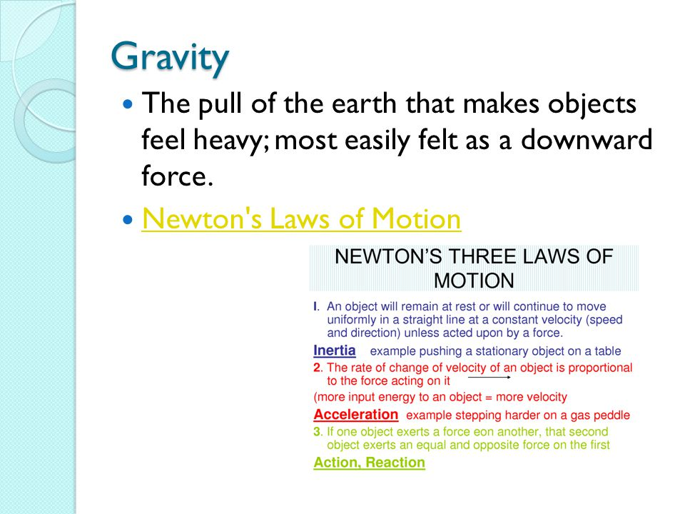 Gravity The pull of the earth that makes objects feel heavy; most easily felt as a downward force.