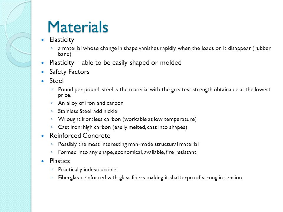 Materials Elasticity ◦ a material whose change in shape vanishes rapidly when the loads on it disappear (rubber band) Plasticity – able to be easily shaped or molded Safety Factors Steel ◦ Pound per pound, steel is the material with the greatest strength obtainable at the lowest price.